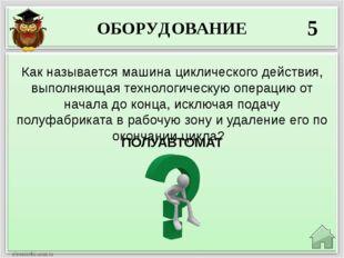 ОБОРУДОВАНИЕ 5 ПОЛУАВТОМАТ Как называется машина циклического действия, выпол