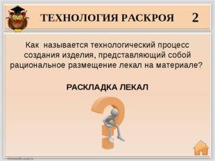 ТЕХНОЛОГИЯ РАСКРОЯ 2 РАСКЛАДКА ЛЕКАЛ Как называется технологический процесс с