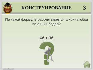 КОНСТРУИРОВАНИЕ 3 Сб + Пб По какой формуле рассчитывается ширина юбки по лини
