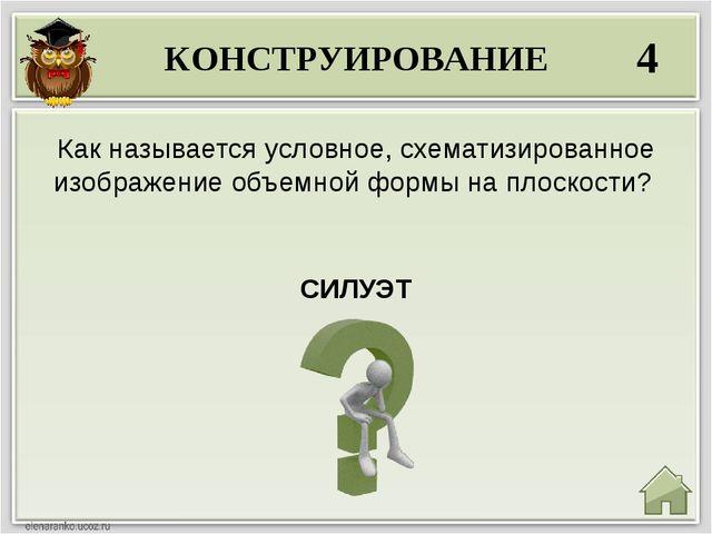 КОНСТРУИРОВАНИЕ 4 СИЛУЭТ Как называется условное, схематизированное изображен...