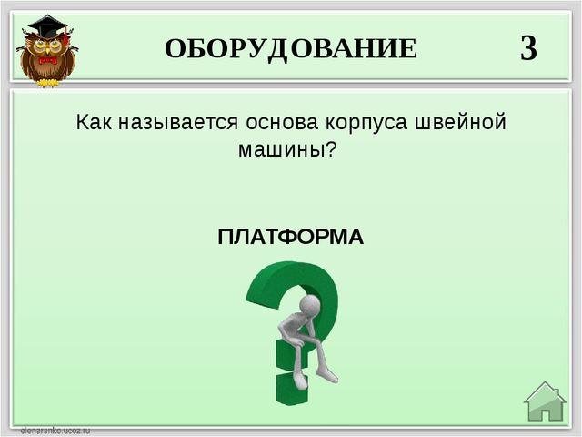 ОБОРУДОВАНИЕ 3 ПЛАТФОРМА Как называется основа корпуса швейной машины?