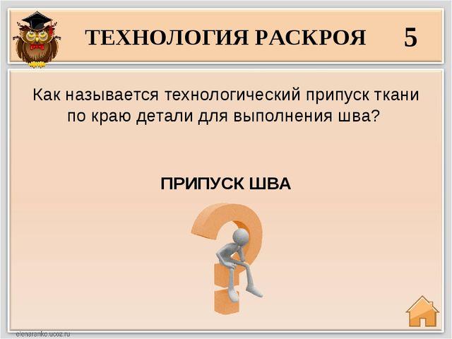 ТЕХНОЛОГИЯ РАСКРОЯ 5 ПРИПУСК ШВА Как называется технологический припуск ткани...