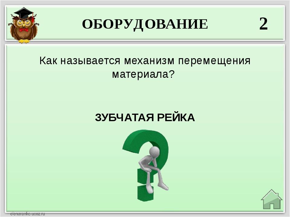 ОБОРУДОВАНИЕ 2 ЗУБЧАТАЯ РЕЙКА Как называется механизм перемещения материала?