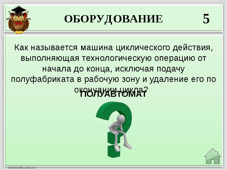 ОБОРУДОВАНИЕ 5 ПОЛУАВТОМАТ Как называется машина циклического действия, выпол...