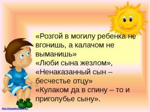 «Розгой в могилу ребенка не вгонишь, а калачом не выманишь» «Люби сына жезлом