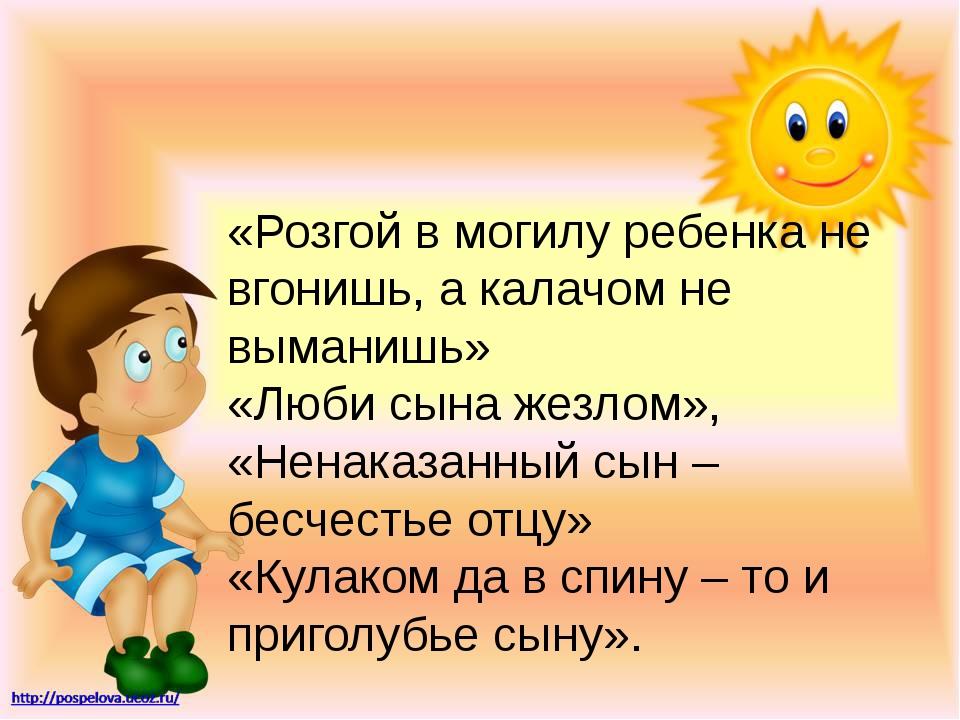 «Розгой в могилу ребенка не вгонишь, а калачом не выманишь» «Люби сына жезлом...