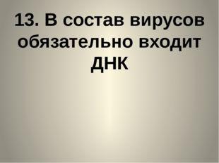 13. В состав вирусов обязательно входит ДНК