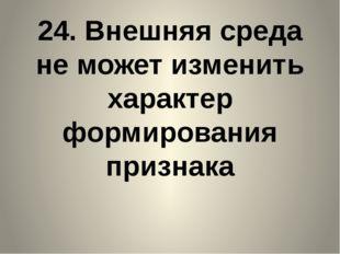 24. Внешняя среда не может изменить характер формирования признака