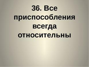 36. Все приспособления всегда относительны
