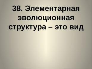 38. Элементарная эволюционная структура – это вид