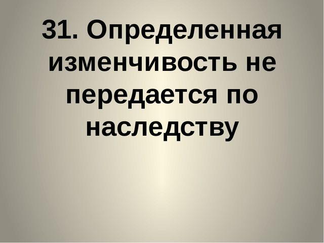 31. Определенная изменчивость не передается по наследству