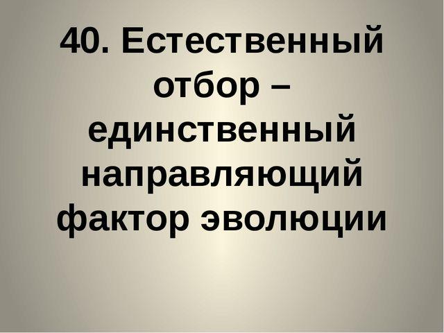 40. Естественный отбор – единственный направляющий фактор эволюции