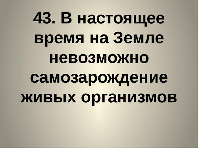 43. В настоящее время на Земле невозможно самозарождение живых организмов