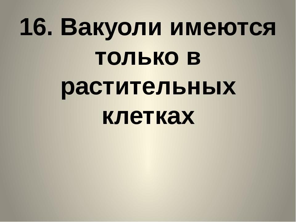 16. Вакуоли имеются только в растительных клетках