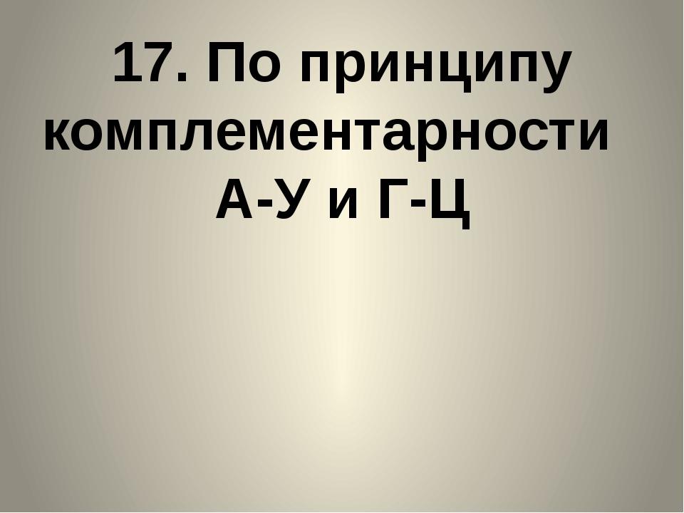 17. По принципу комплементарности А-У и Г-Ц