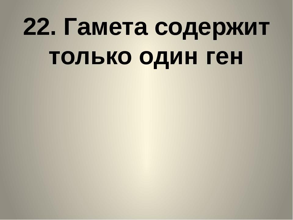 22. Гамета содержит только один ген