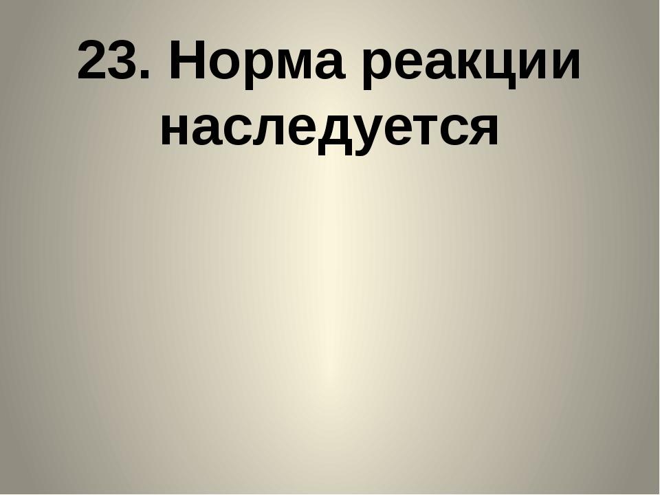 23. Норма реакции наследуется