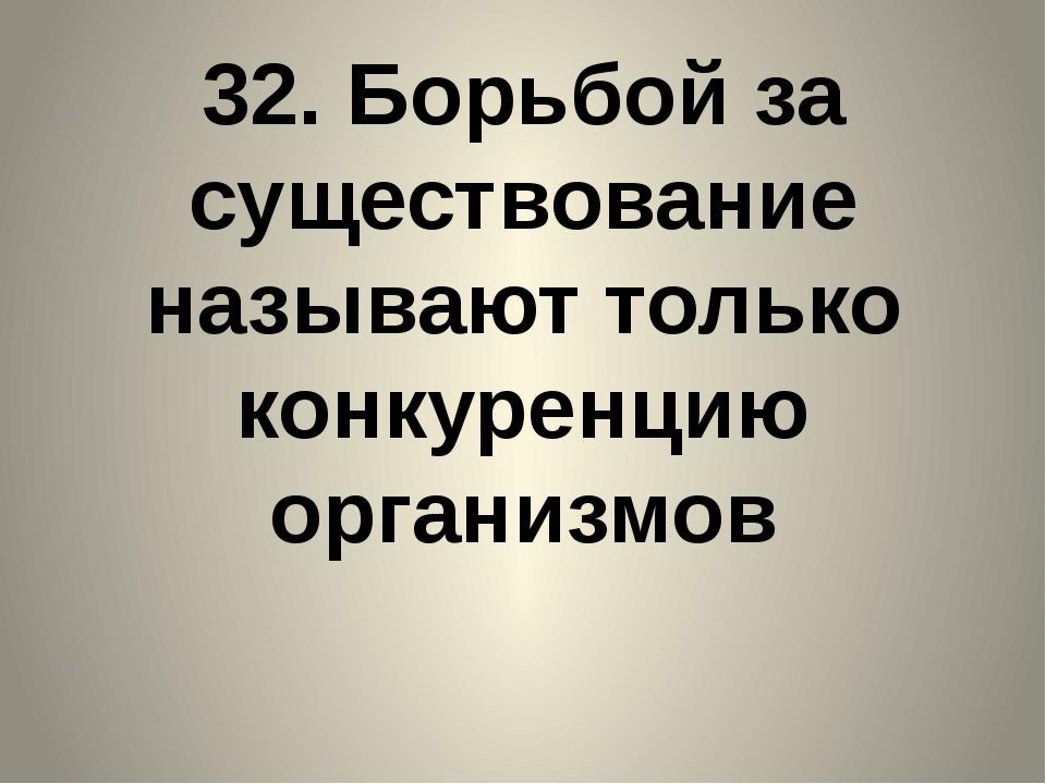 32. Борьбой за существование называют только конкуренцию организмов