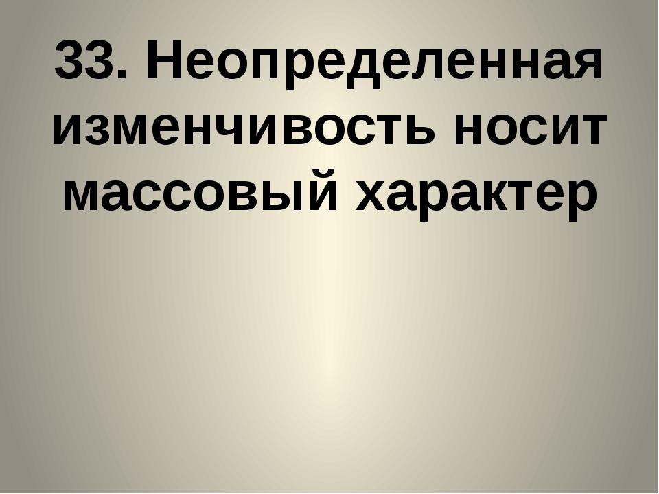 33. Неопределенная изменчивость носит массовый характер