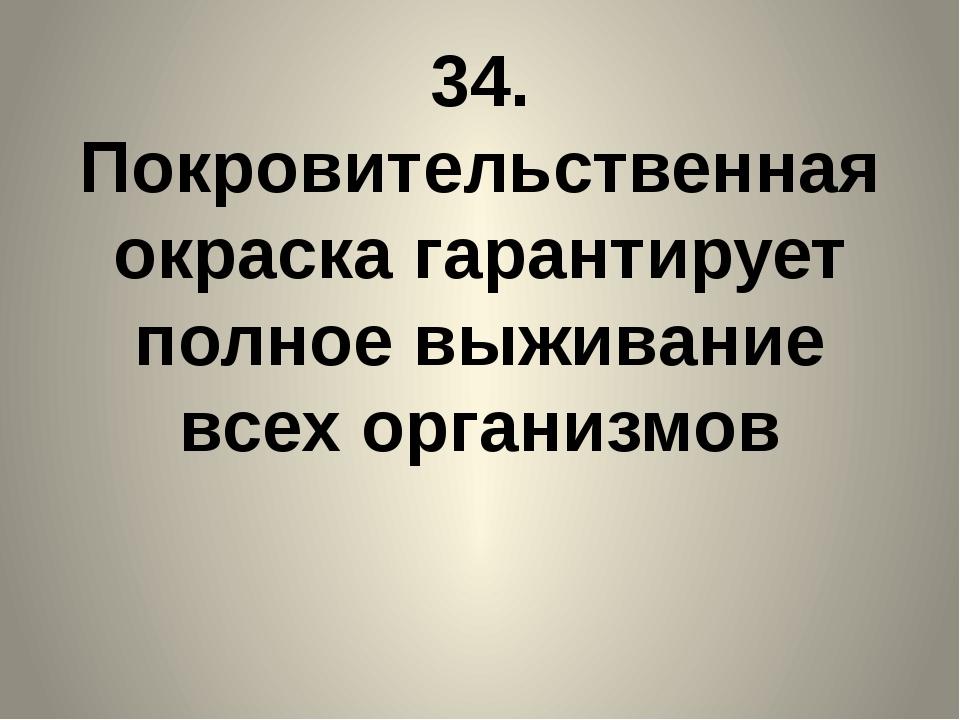 34. Покровительственная окраска гарантирует полное выживание всех организмов