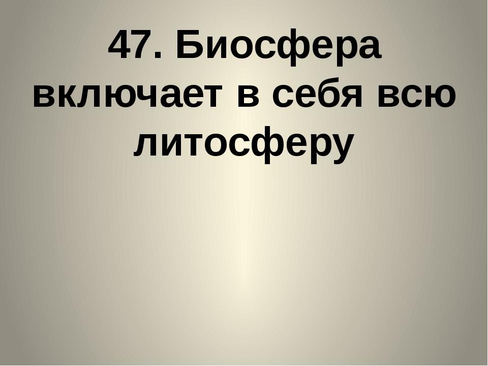 47. Биосфера включает в себя всю литосферу