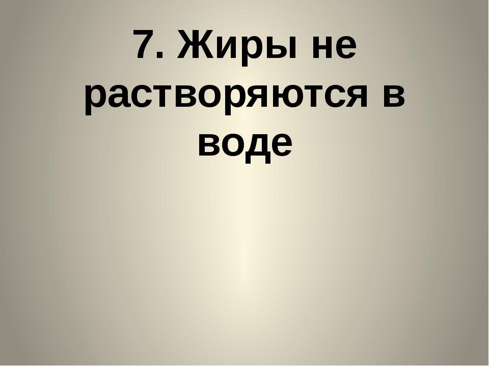 7. Жиры не растворяются в воде