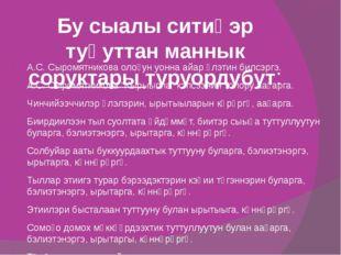 Бу сыалы ситиһэр туһуттан маннык соруктары туруордубут: А.С. Сыромятникова ол
