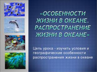 Цель урока -изучить условия и географические особенности распространения жиз