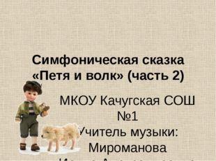 Симфоническая сказка «Петя и волк» (часть 2) МКОУ Качугская СОШ №1 Учитель му