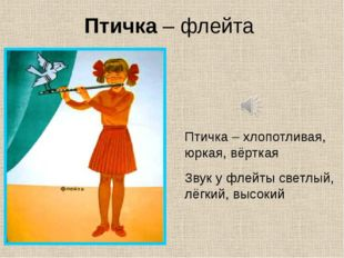 Птичка – флейта Птичка – хлопотливая, юркая, вёрткая Звук у флейты светлый, л