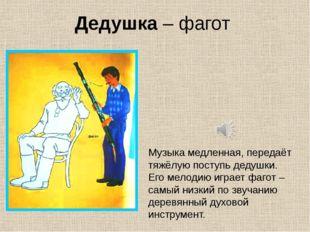 Дедушка – фагот Музыка медленная, передаёт тяжёлую поступь дедушки. Его мелод