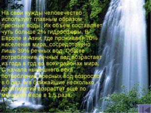 На свои нужды человечество использует главным образом пресные воды. Их объём