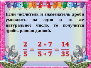 Если числитель и знаменатель дроби умножить на одно и то же натуральное число