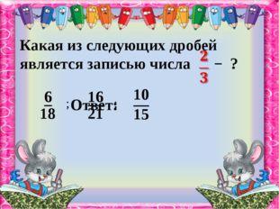 Какая из следующих дробей является записью числа − ? ; ; Ответ: 18 21 10
