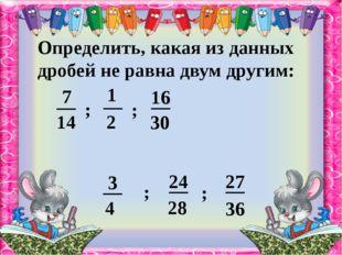 Определить, какая из данных дробей не равна двум другим: ; ; ; ; 14 2 30 4 28