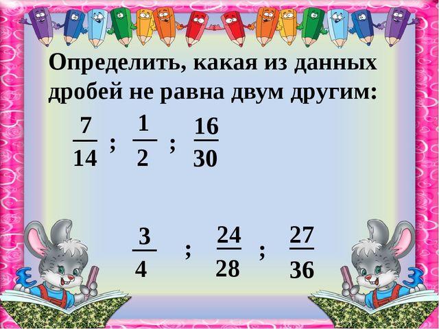 Определить, какая из данных дробей не равна двум другим: ; ; ; ; 14 2 30 4 28...