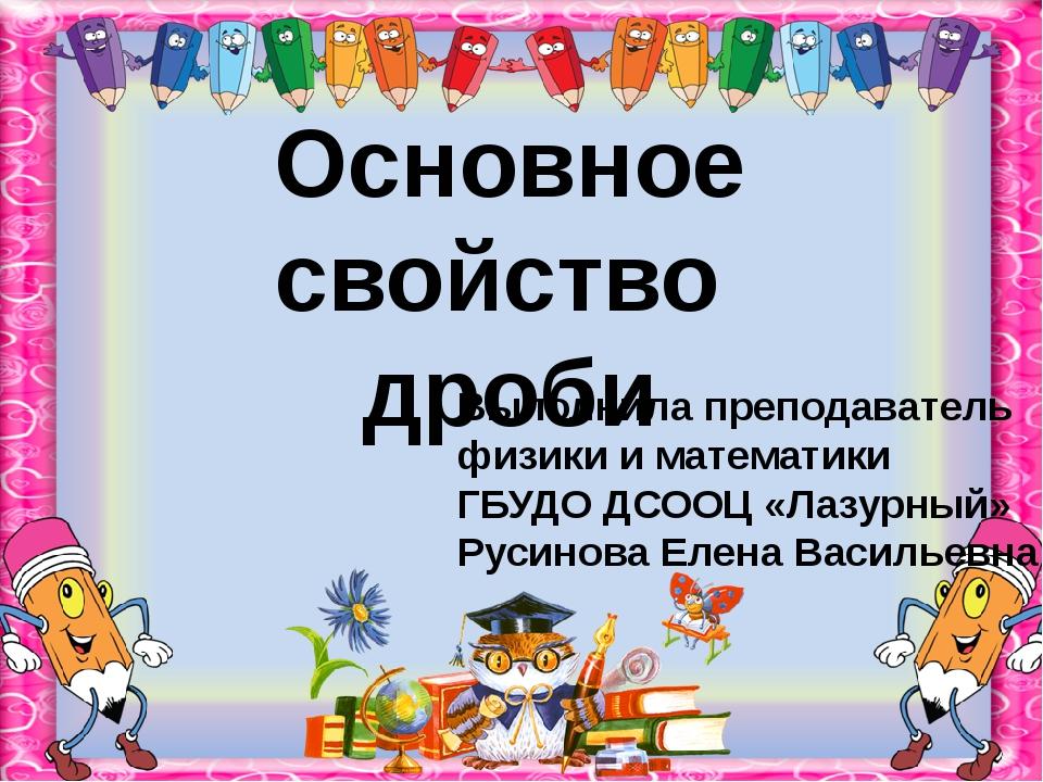 Основное свойство дроби Выполнила преподаватель физики и математики ГБУДО ДСО...