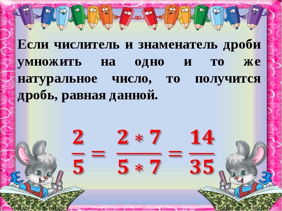 Если числитель и знаменатель дроби умножить на одно и то же натуральное число...