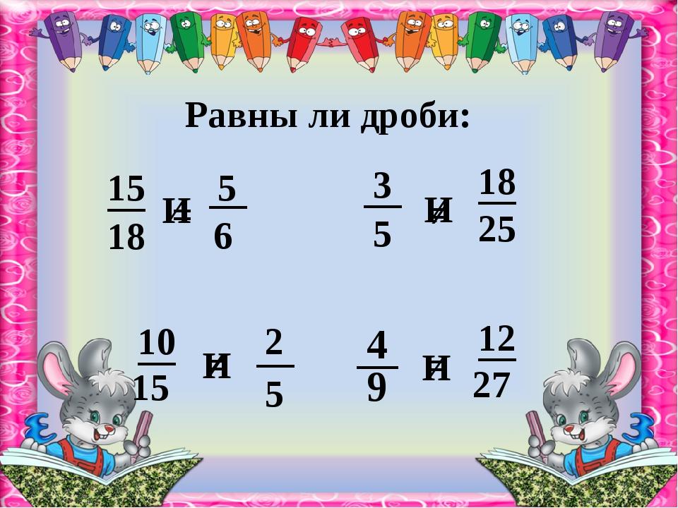 Равны ли дроби: И = = И И И ≠ ≠ 18 6 15 5 5 25 9 27