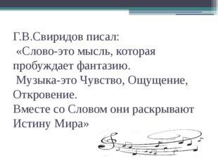 Г.В.Свиридов писал: «Слово-это мысль, которая пробуждает фантазию. Музыка-это