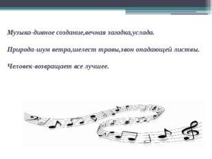 Музыка-дивное создание,вечная загадка,услада. Природа-шум ветра,шелест травы,
