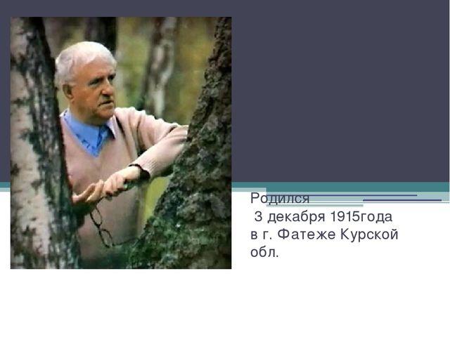 Родился 3 декабря 1915года в г. Фатеже Курской обл.