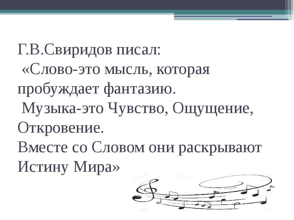 Г.В.Свиридов писал: «Слово-это мысль, которая пробуждает фантазию. Музыка-это...