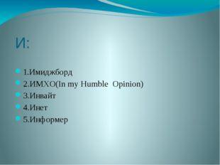 И: 1.Имиджборд 2.ИМХО(In my Humble Opinion) 3.Инвайт 4.Инет 5.Информер