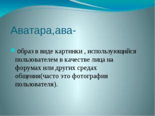 Аватара,ава- образ в виде картинки , использующийся пользователем в качестве