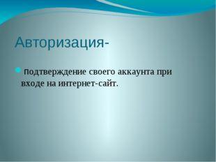Авторизация- подтверждение своего аккаунта при входе на интернет-сайт.