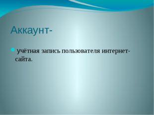 Аккаунт- учётная запись пользователя интернет-сайта.