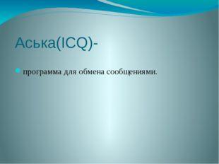 Аська(ICQ)- программа для обмена сообщениями.
