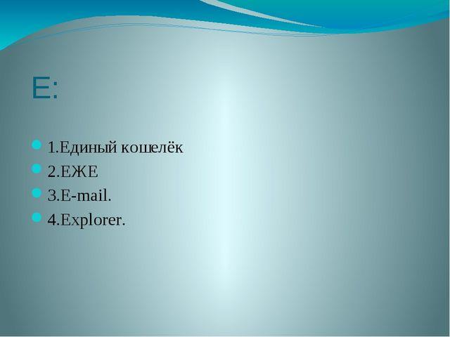 Е: 1.Единый кошелёк 2.ЕЖЕ 3.E-mail. 4.Explorer.