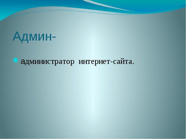 Админ- администратор интернет-сайта.